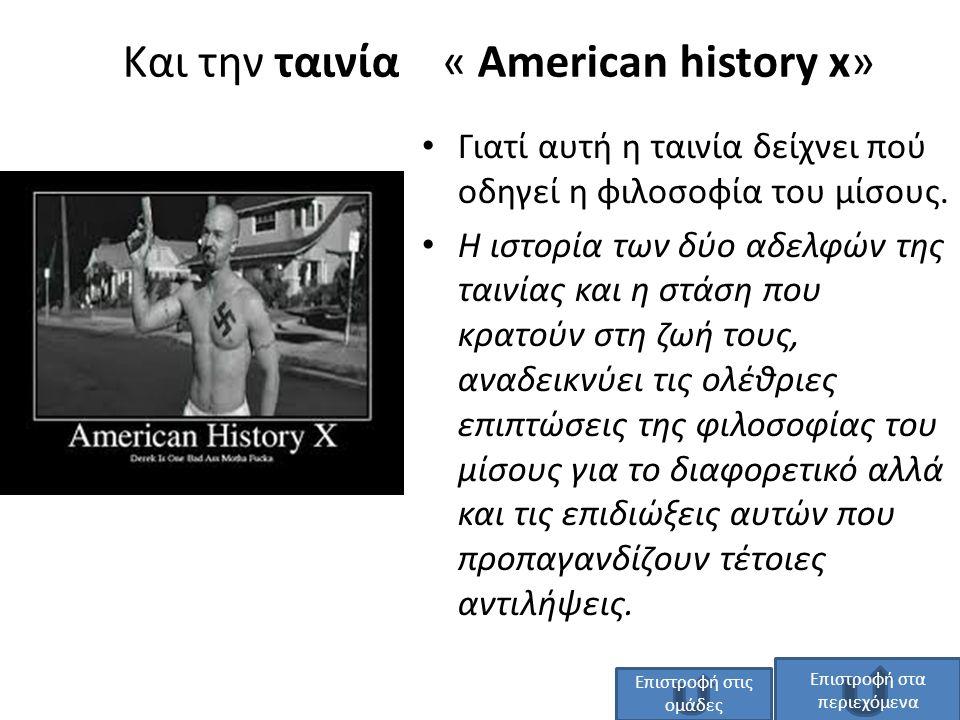 Και την ταινία « American history x» Γιατί αυτή η ταινία δείχνει πού οδηγεί η φιλοσοφία του μίσους. Η ιστορία των δύο αδελφών της ταινίας και η στάση
