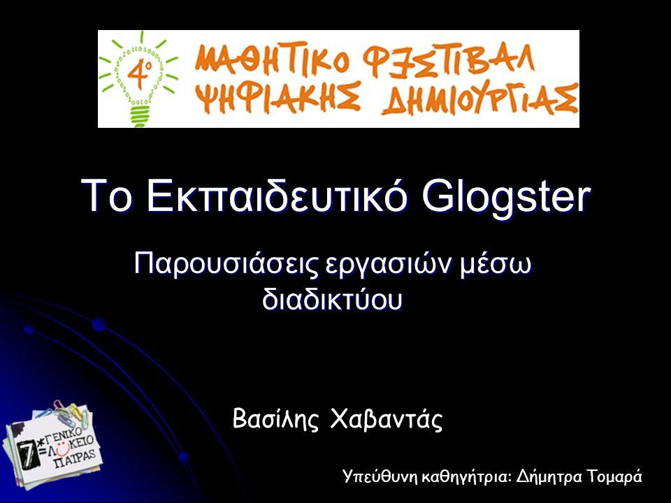 To Εκπαιδευτικό Glogster Παρουσιάσεις εργασιών μέσω διαδικτύου Βασίλης Χαβαντάς Υπεύθυνη καθηγήτρια: Δήμητρα Τομαρά