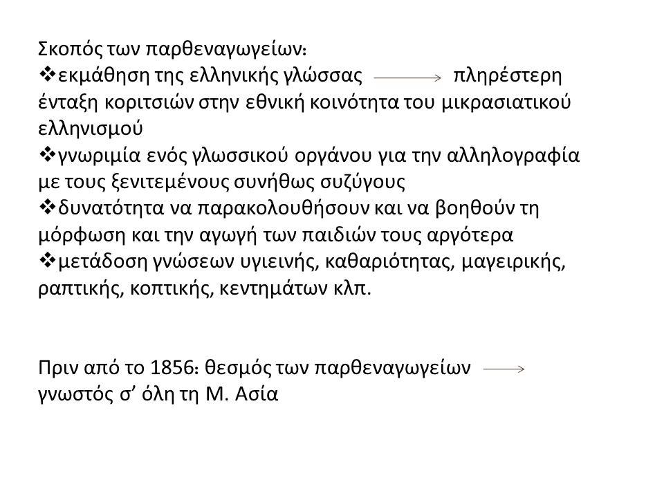 Σκοπός των παρθεναγωγείων :  εκμάθηση της ελληνικής γλώσσας πληρέστερη ένταξη κοριτσιών στην εθνική κοινότητα του μικρασιατικού ελληνισμού  γνωριμία ενός γλωσσικού οργάνου για την αλληλογραφία με τους ξενιτεμένους συνήθως συζύγους  δυνατότητα να παρακολουθήσουν και να βοηθούν τη μόρφωση και την αγωγή των παιδιών τους αργότερα  μετάδοση γνώσεων υγιεινής, καθαριότητας, μαγειρικής, ραπτικής, κοπτικής, κεντημάτων κλπ.
