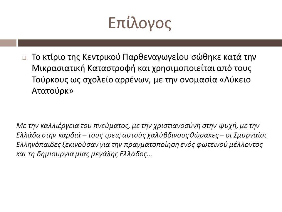 Επίλογος  Το κτίριο της Κεντρικού Παρθεναγωγείου σώθηκε κατά την Μικρασιατική Καταστροφή και χρησιμοποιείται από τους Τούρκους ως σχολείο αρρένων, με την ονομασία « Λύκειο Ατατούρκ » Με την καλλιέργεια του πνεύματος, με την χριστιανοσύνη στην ψυχή, με την Ελλάδα στην καρδιά – τους τρεις αυτούς χαλύβδινους θώρακες – οι Σμυρναίοι Ελληνόπαιδες ξεκινούσαν για την πραγματοποίηση ενός φωτεινού μέλλοντος και τη δημιουργία μιας μεγάλης Ελλάδος …