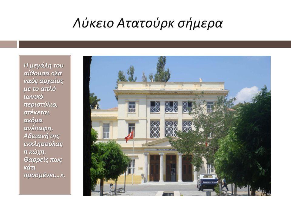 Λύκειο Ατατούρκ σήμερα Η μεγάλη του αίθουσα « Σα ναός αρχαίος με το απλό ιωνικό περιστύλιο, στέκεται ακόμα ανέπαφη. Αδειανή της εκκλησούλας η κώχη. Θα