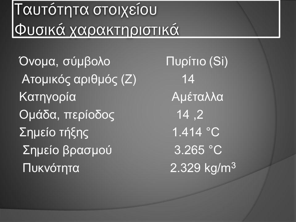 Ταυτότητα στοιχείου Φυσικά χαρακτηριστικά Όνομα, σύμβολο Πυρίτιο (Si) Ατομικός αριθμός (Ζ) 14 Κατηγορία Αμέταλλα Ομάδα, περίοδος 14,2 Σημείο τήξης 1.414 °C Σημείο βρασμού 3.265 °C Πυκνότητα 2.329 kg/m 3