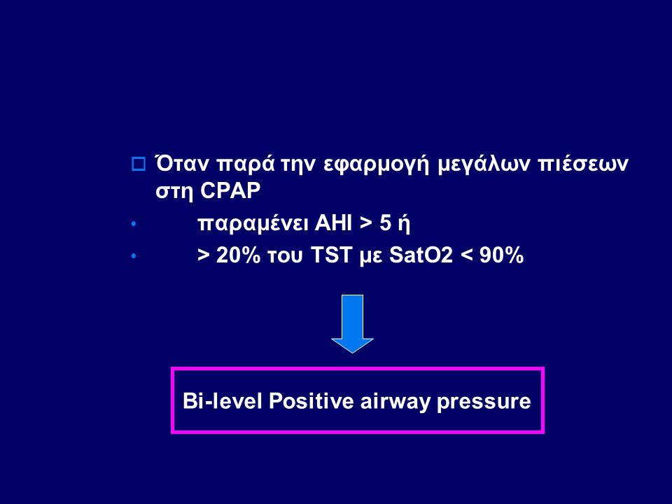  Όταν παρά την εφαρμογή μεγάλων πιέσεων στη CPAP παραμένει ΑΗΙ > 5 ή > 20% του ΤST με SatO2 < 90% Bi-level Positive airway pressure