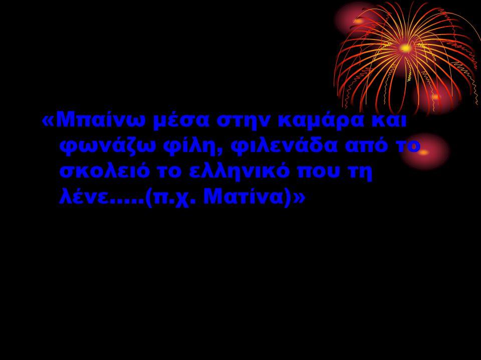 «Μπαίνω μέσα στην καμάρα και φωνάζω φίλη, φιλενάδα από το σκολειό το ελληνικό που τη λένε…..(π.χ. Ματίνα)»