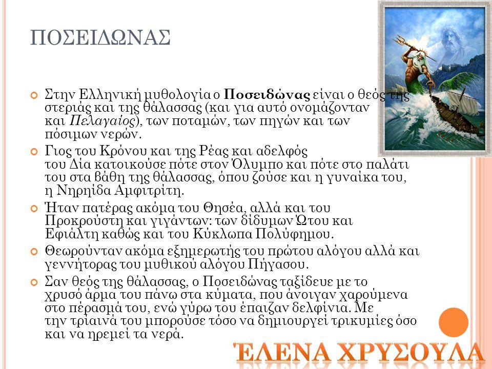 ΠΟΣΕΙΔΩΝΑΣ Στην Ελληνική μυθολογία ο Ποσειδώνας είναι ο θεός της στεριάς και της θάλασσας (και για αυτό ονομάζονταν και Πελαγαίος ), των ποταμών, των