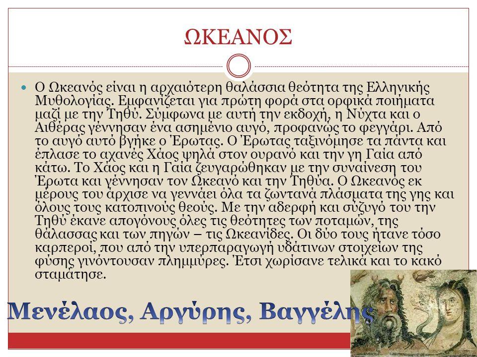 ΩΚΕΑΝΟΣ Ο Ωκεανός είναι η αρχαιότερη θαλάσσια θεότητα της Ελληνικής Μυθολογίας. Εμφανίζεται για πρώτη φορά στα ορφικά ποιήματα μαζί με την Τηθύ. Σύμφω