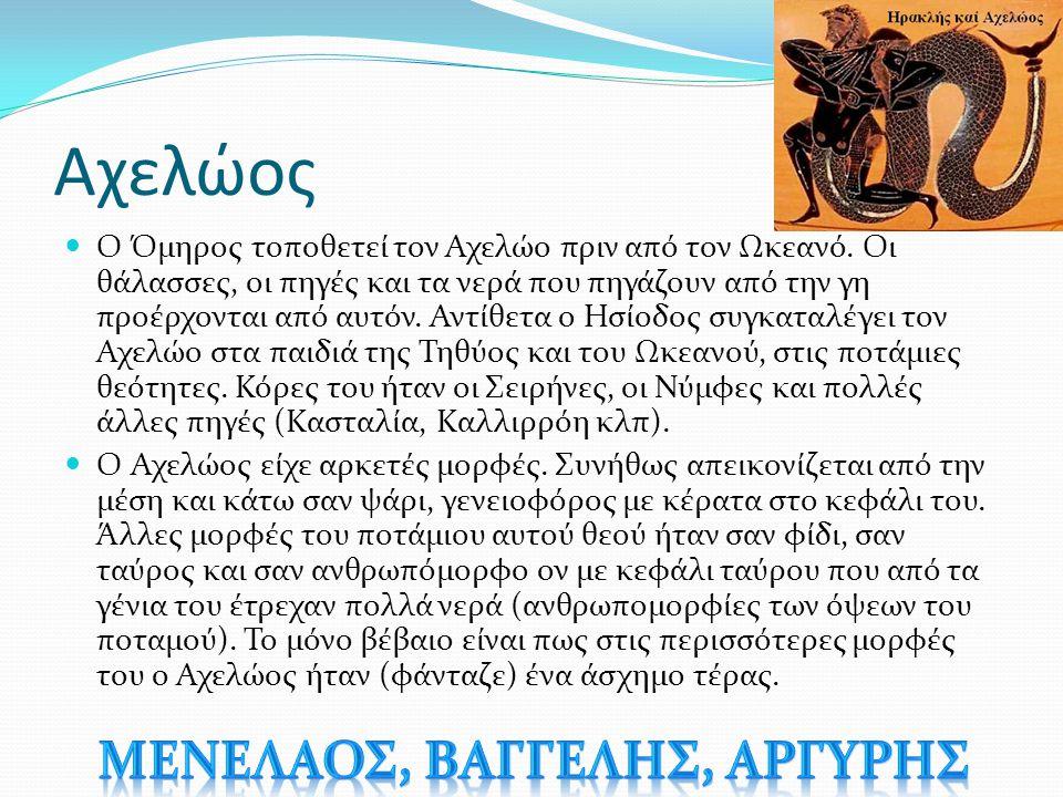 Αχελώος Ο Όμηρος τοποθετεί τον Αχελώο πριν από τον Ωκεανό. Οι θάλασσες, οι πηγές και τα νερά που πηγάζουν από την γη προέρχονται από αυτόν. Αντίθετα ο