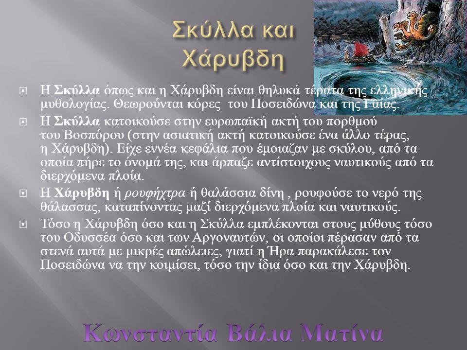  Η Σκύλλα όπως και η Χάρυβδη είναι θηλυκά τέρατα της ελληνικής μυθολογίας. Θεωρούνται κόρες του Ποσειδώνα και της Γαίας.  Η Σκύλλα κατοικούσε στην ε