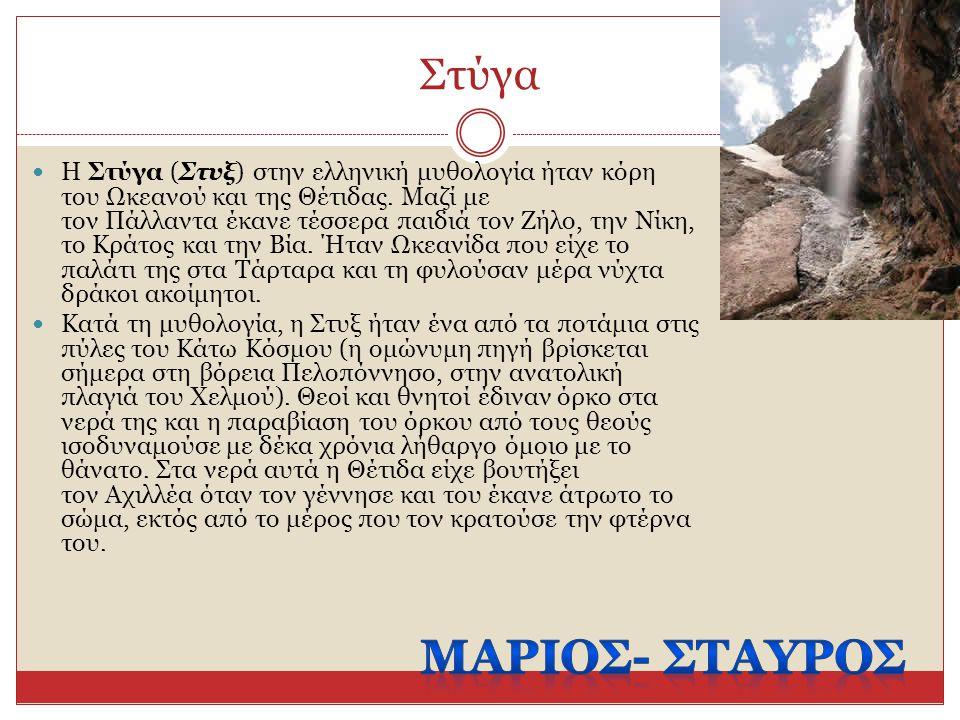 Στύγα Η Στύγα (Στυξ) στην ελληνική μυθολογία ήταν κόρη του Ωκεανού και της Θέτιδας. Μαζί με τον Πάλλαντα έκανε τέσσερα παιδιά τον Ζήλο, την Νίκη, το Κ