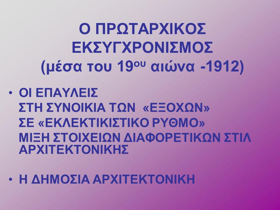 Ο ΠΡΩΤΑΡΧΙΚΟΣ ΕΚΣΥΓΧΡΟΝΙΣΜΟΣ (μέσα του 19 ου αιώνα -1912) ΟΙ ΕΠΑΥΛΕΙΣ ΣΤΗ ΣΥΝΟΙΚΙΑ ΤΩΝ «ΕΞΟΧΩΝ» ΣΕ «ΕΚΛΕΚΤΙΚΙΣΤΙΚΟ ΡΥΘΜΟ» ΜΙΞΗ ΣΤΟΙΧΕΙΩΝ ΔΙΑΦΟΡΕΤΙΚΩΝ ΣΤΙΛ ΑΡΧΙΤΕΚΤΟΝΙΚΗΣ Η ΔΗΜΟΣΙΑ ΑΡΧΙΤΕΚΤΟΝΙΚΗ