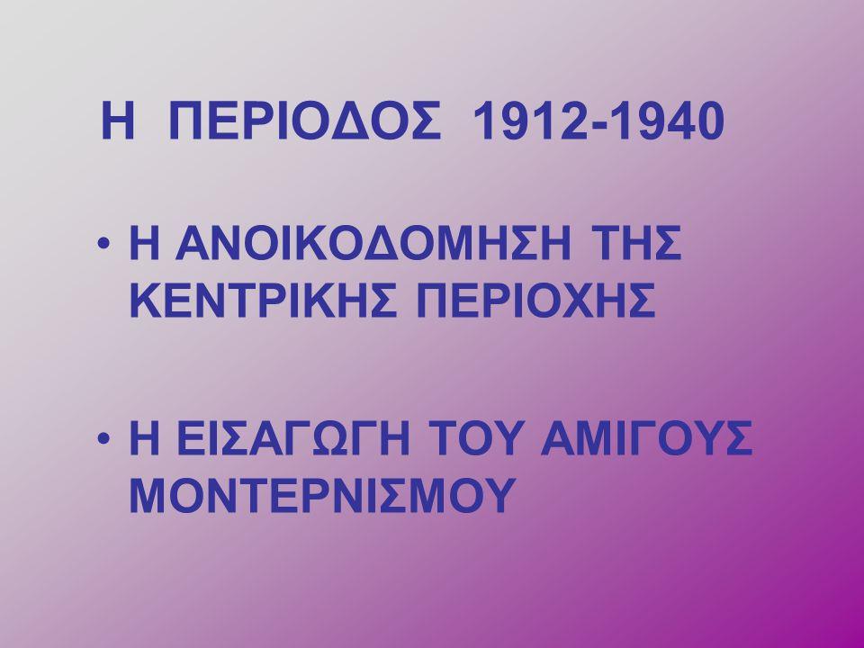 H ΠΕΡΙΟΔΟΣ 1912-1940 Η ΑΝΟΙΚΟΔΟΜΗΣΗ ΤΗΣ ΚΕΝΤΡΙΚΗΣ ΠΕΡΙΟΧΗΣ Η ΕΙΣΑΓΩΓΗ ΤΟΥ ΑΜΙΓΟΥΣ ΜΟΝΤΕΡΝΙΣΜΟΥ