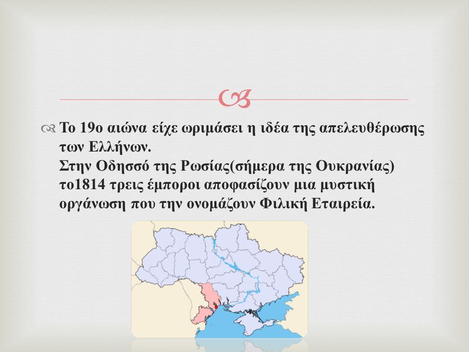   Το 19 ο αιώνα είχε ωριμάσει η ιδέα της απελευθέρωσης των Ελλήνων. Στην Οδησσό της Ρωσίας ( σήμερα της Ουκρανίας ) το 1814 τρεις έμποροι αποφασίζου