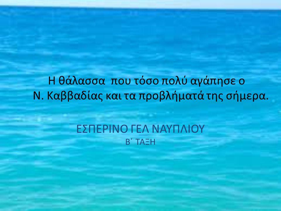 Η θάλασσα που τόσο πολύ αγάπησε ο Ν. Καββαδίας και τα προβλήματά της σήμερα. ΕΣΠΕΡΙΝΟ ΓΕΛ ΝΑΥΠΛΙΟΥ Β΄ ΤΑΞΗ