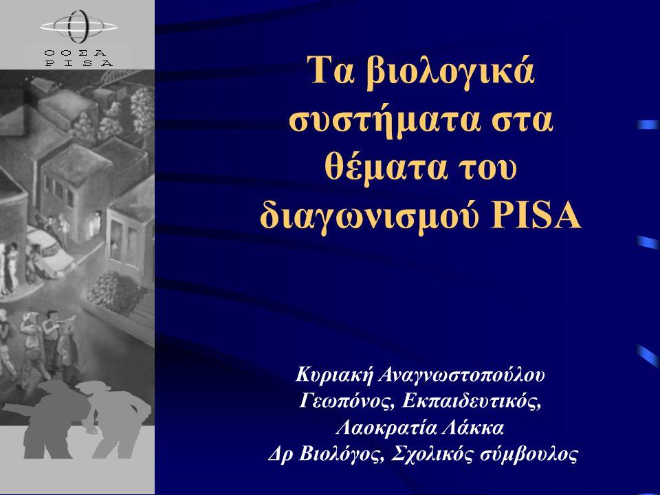 Τα βιολογικά συστήματα στα θέματα του διαγωνισμού PISA Κυριακή Αναγνωστοπούλου Γεωπόνος, Eκπαιδευτικός, Λαοκρατία Λάκκα Δρ Βιολόγος, Σχολικός σύμβουλο