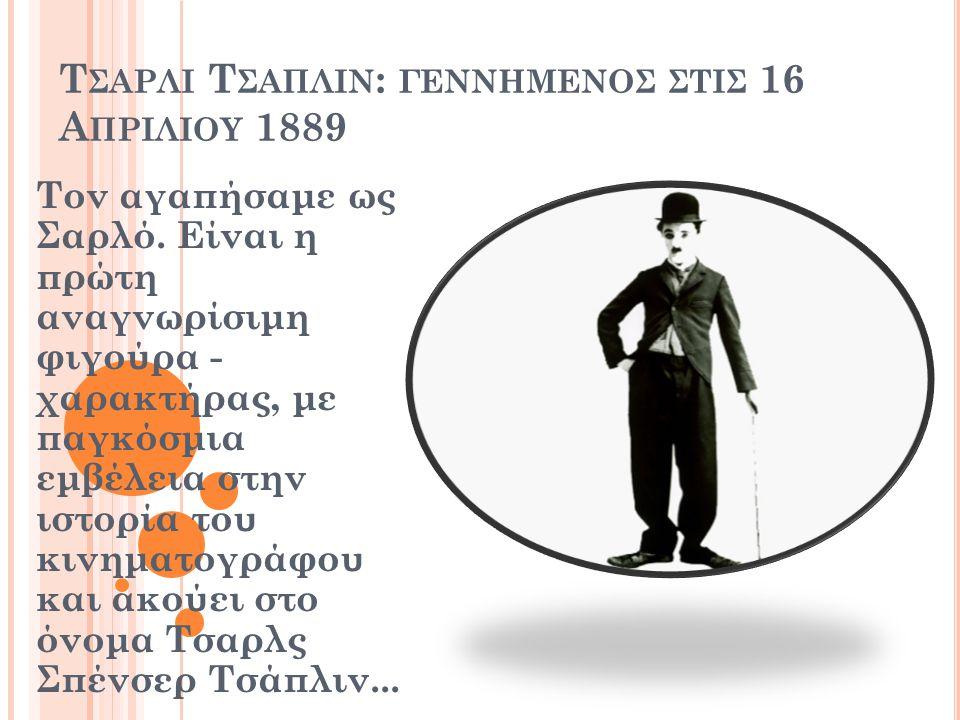 Τ ΣΑΡΛΙ Τ ΣΑΠΛΙΝ : ΓΕΝΝΗΜΕΝΟΣ ΣΤΙΣ 16 Α ΠΡΙΛΙΟΥ 1889 Τον αγαπήσαμε ως Σαρλό. Είναι η πρώτη αναγνωρίσιμη φιγούρα - χαρακτήρας, με παγκόσμια εμβέλεια στ