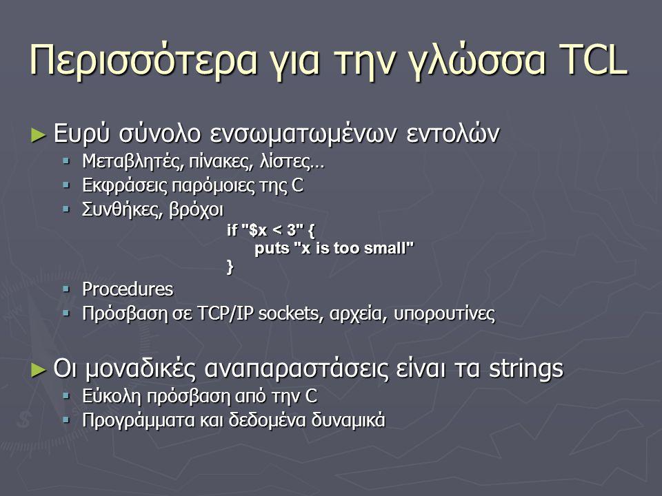 Περισσότερα για την γλώσσα TCL ► Ευρύ σύνολο ενσωματωμένων εντολών  Μεταβλητές, πίνακες, λίστες…  Εκφράσεις παρόμοιες της C  Συνθήκες, βρόχοι if
