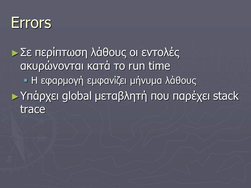 Errors ► Σε περίπτωση λάθους οι εντολές ακυρώνονται κατά το run time  H εφαρμογή εμφανίζει μήνυμα λάθους ► Υπάρχει global μεταβλητή που παρέχει stack