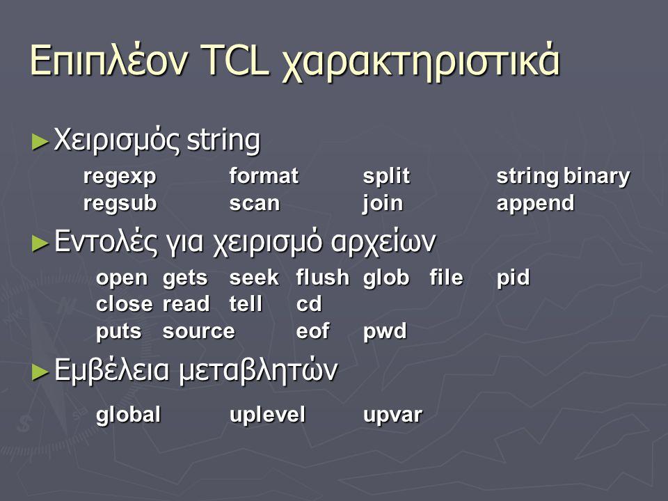 Επιπλέον TCL χαρακτηριστικά ► Χειρισμός string regexpformatsplitstringbinary regsubscanjoinappend ► Εντολές για χειρισμό αρχείων opengetsseekflushglob