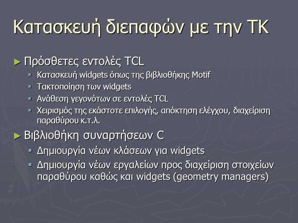 Κατασκευή διεπαφών με την TK ► Πρόσθετες εντολές TCL  Κατασκευή widgets όπως της βιβλιοθήκης Motif  Τακτοποίηση των widgets  Ανάθεση γεγονότων σε ε