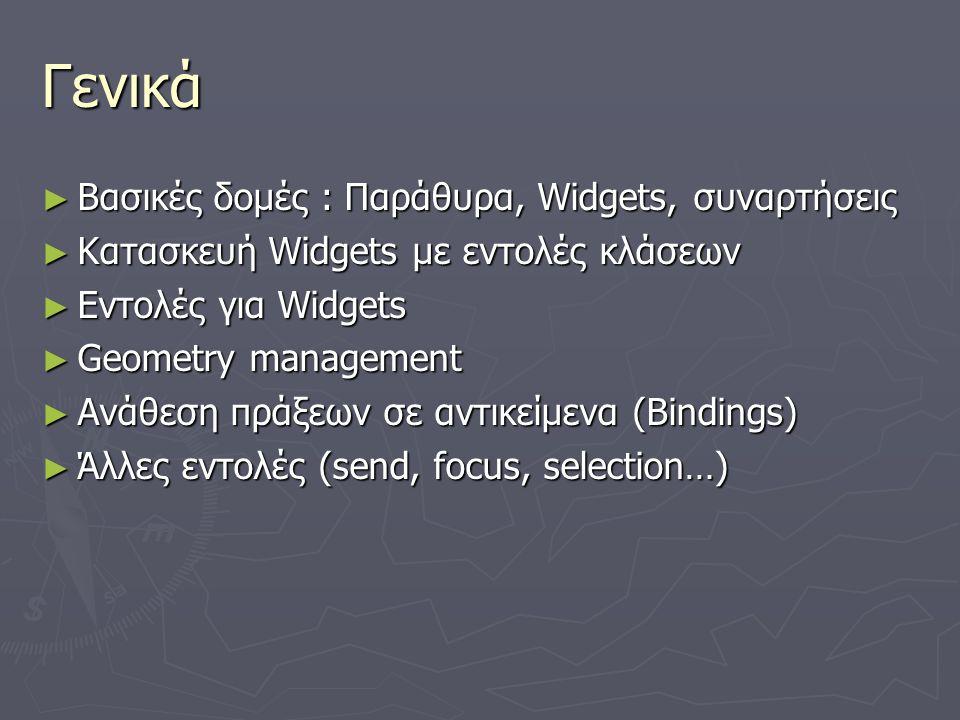 Γενικά ► Βασικές δομές : Παράθυρα, Widgets, συναρτήσεις ► Κατασκευή Widgets με εντολές κλάσεων ► Εντολές για Widgets ► Geometry management ► Ανάθεση π