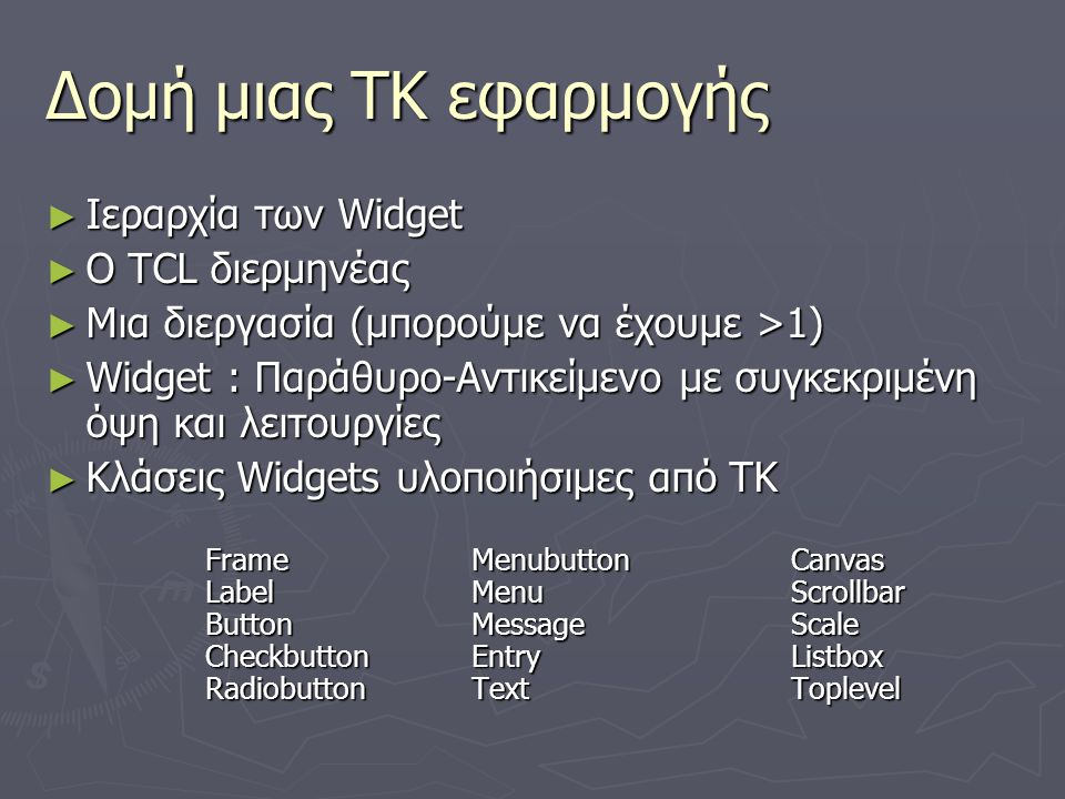 Δομή μιας ΤΚ εφαρμογής ► Ιεραρχία των Widget ► O TCL διερμηνέας ► Μια διεργασία (μπορούμε να έχουμε >1) ► Widget : Παράθυρο-Αντικείμενο με συγκεκριμέν
