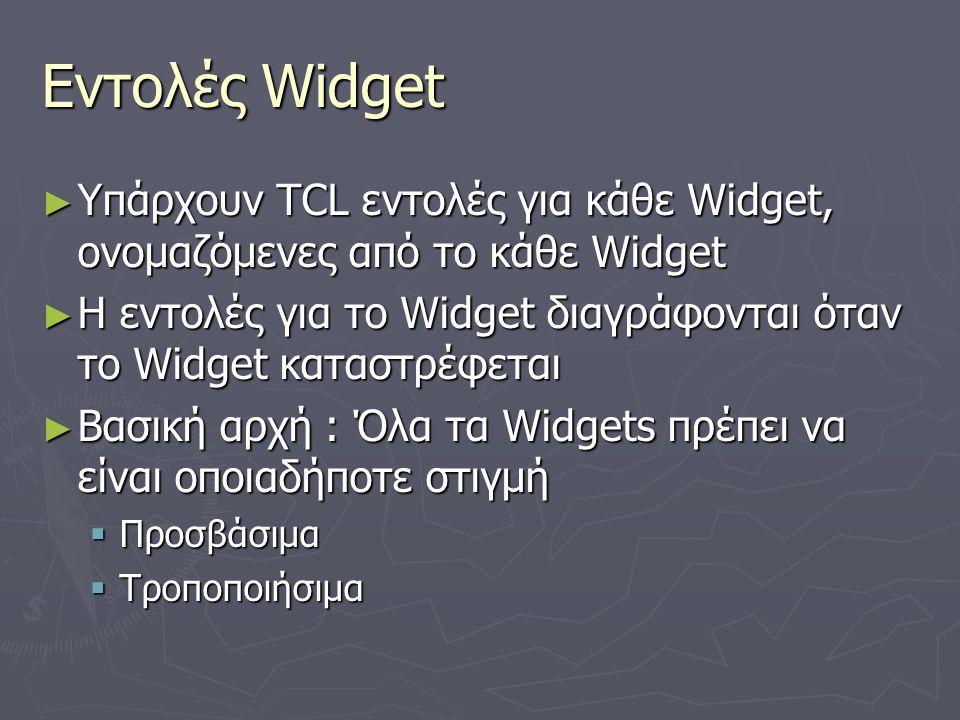 Εντολές Widget ► Υπάρχουν TCL εντολές για κάθε Widget, ονομαζόμενες από το κάθε Widget ► Η εντολές για το Widget διαγράφονται όταν το Widget καταστρέφ