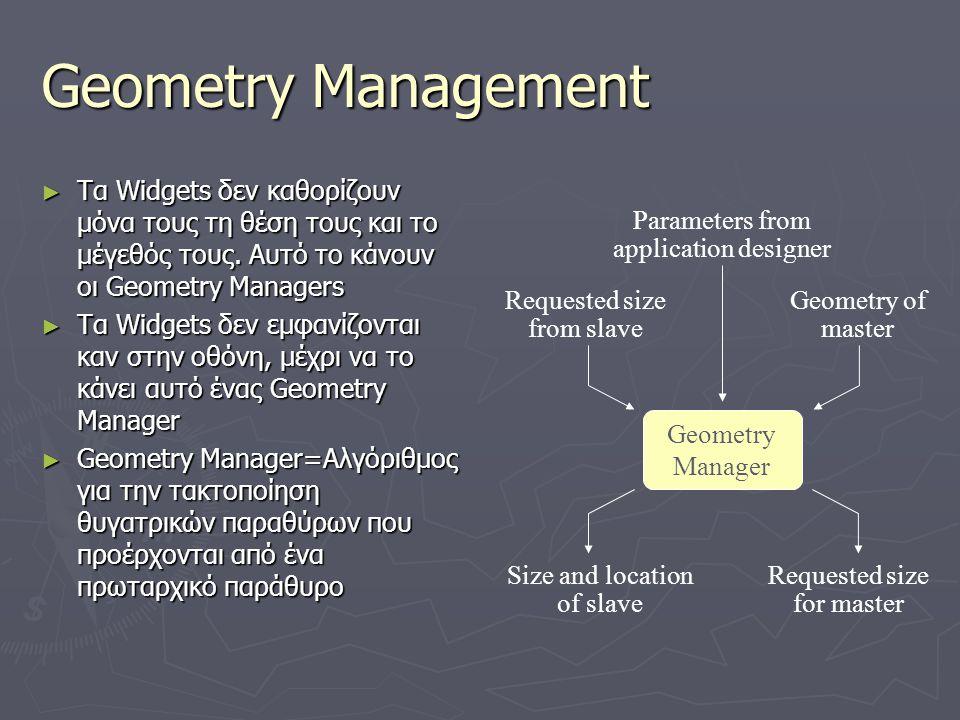 Geometry Management ► Τα Widgets δεν καθορίζουν μόνα τους τη θέση τους και το μέγεθός τους. Αυτό το κάνουν οι Geometry Managers ► Τα Widgets δεν εμφαν