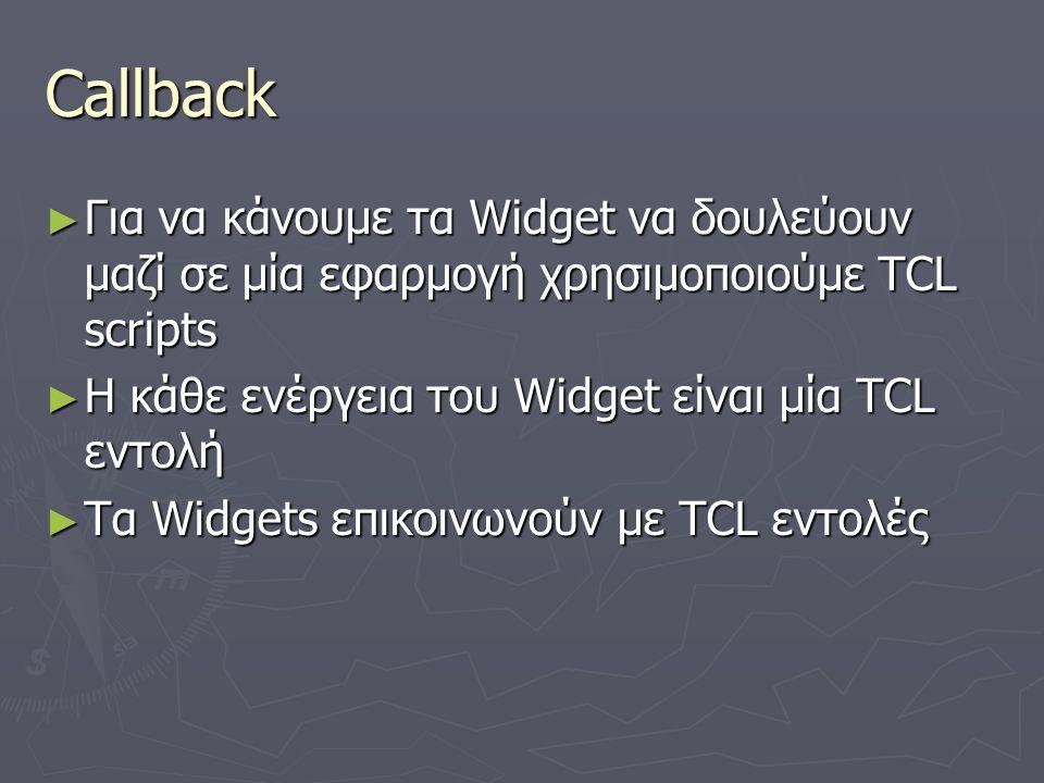 Callback ► Για να κάνουμε τα Widget να δουλεύουν μαζί σε μία εφαρμογή χρησιμοποιούμε TCL scripts ► Η κάθε ενέργεια του Widget είναι μία TCL εντολή ► Τ