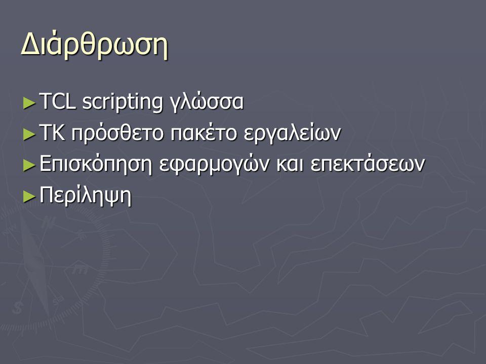 TCL : Tool Command Language ► Τα διαδραστικά προγράμματα χρειάζονται γλώσσες προγραμματισμού με εντολές :  Που μπορούν να τροποποιηθούν για κάθε συγκεκριμένη εφαρμογή  Αποτέλεσμα : Αδυναμία – Τρομερές ιδιαιτερότητες  Τα emacs & csh είναι κατάλληλα, αλλά δεν μπορούν να επαναχρησιμοποιηθούν ► Λύση : Επαναχρησιμοποιήσιμη scripting γλώσσα  Ο διερμηνέας (interpreter) είναι μια βιβλιοθήκη της C  Παροχή βασικών χαρακτηριστικών (μεταβλητές, διαδικασίες κ.α.)  Εφαρμογές που επεκτείνονται με επιπλέον χαρακτηριστικά