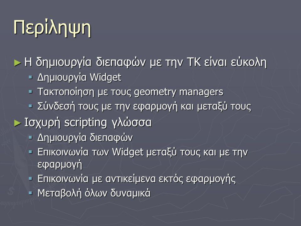Περίληψη ► Η δημιουργία διεπαφών με την ΤΚ είναι εύκολη  Δημιουργία Widget  Τακτοποίηση με τους geometry managers  Σύνδεσή τους με την εφαρμογή και