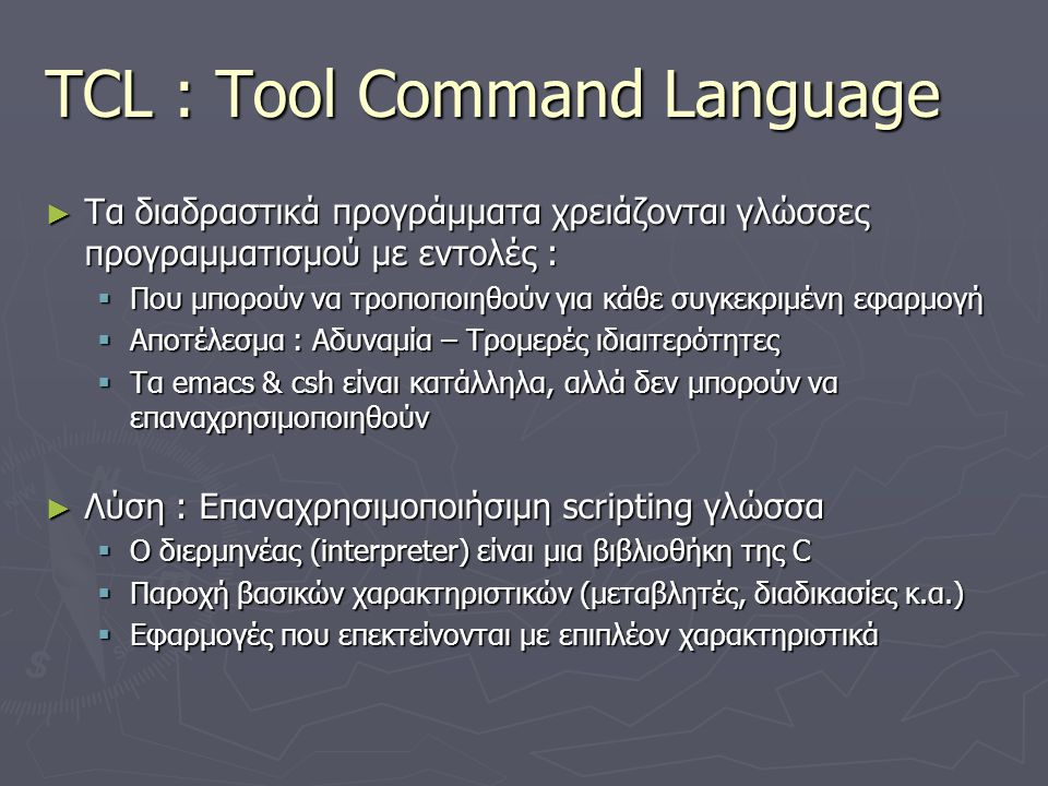 Φιλοσοφία scripting γλώσσας ► Μεγάλες, σύνθετες εφαρμογές  Η απόδοση είναι σημαντικό στοιχείο  Χρειάζονται σταθερή δομή  Επίτευγμα : Αποφυγή λαθών ► Διαδραστικές εντολές, scripting  Η απόδοση είναι λιγότερο σημαντική  Ελάχιστη δομή : Λιγότερες εξαρτήσεις, εύκολη ανταλλαγή στοιχείων  Επίτευγμα : Καλύτερος προγραμματισμός 1  Μέγεθος προγράμματος, πολυπλοκότητα, επαναχρησιμοποίηση Μπορεί μια γλώσσα να ικανοποιήσει όλες τις ανάγκες ;