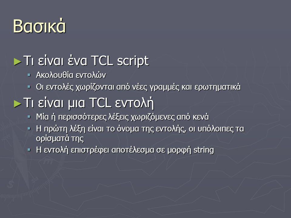 Βασικά ► Τι είναι ένα TCL script  Ακολουθία εντολών  Οι εντολές χωρίζονται από νέες γραμμές και ερωτηματικά ► Τι είναι μια TCL εντολή  Μία ή περισσ