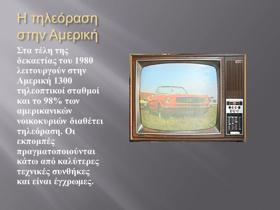 Η τηλεόραση στην Αμερική Στα τέλη της δεκαετίας του 1980 λειτουργούν στην Αμερική 1300 τηλεοπτικοί σταθμοί και το 98% των αμερικανικών νοικοκυριών δια