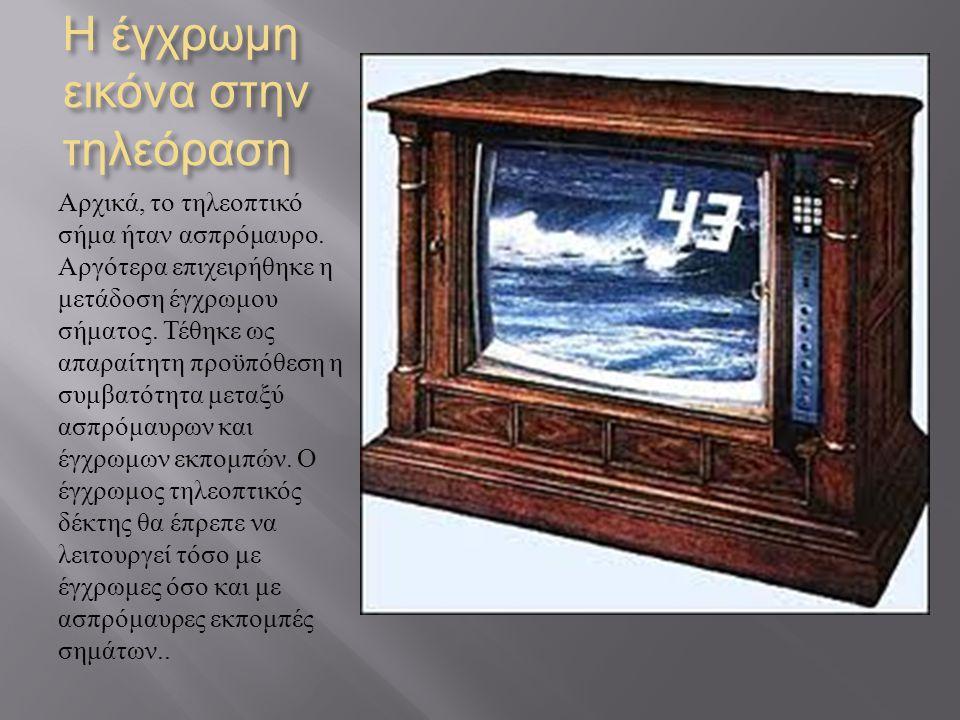 Η έγχρωμη εικόνα στην τηλεόραση Αρχικά, το τηλεοπτικό σήμα ήταν ασπρόμαυρο. Αργότερα επιχειρήθηκε η μετάδοση έγχρωμου σήματος. Τέθηκε ως απαραίτητη πρ
