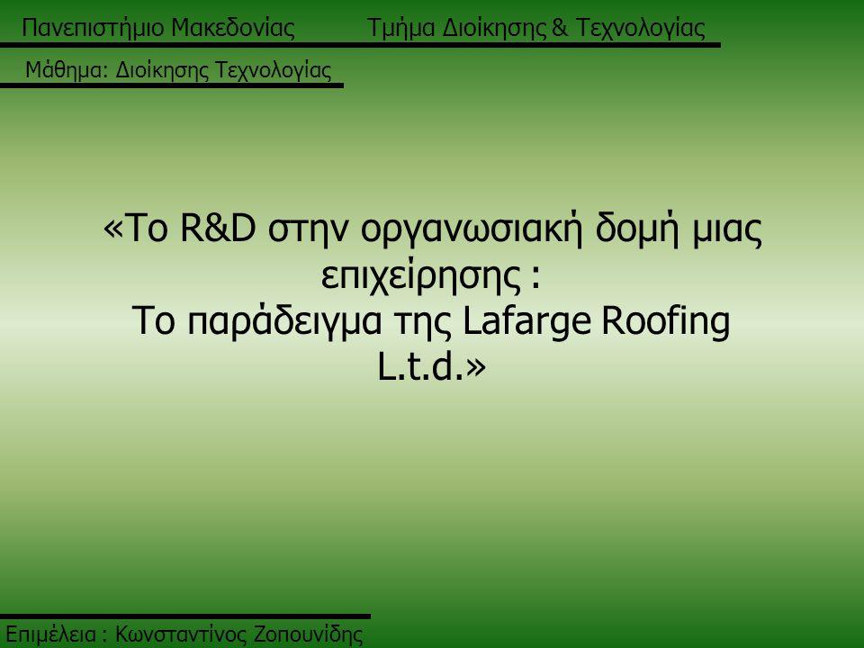 «Το R&D στην οργανωσιακή δομή μιας επιχείρησης : Το παράδειγμα της Lafarge Roofing L.t.d.» Επιμέλεια : Κωνσταντίνος Ζοπουνίδης Πανεπιστήμιο ΜακεδονίαςΤμήμα Διοίκησης & Τεχνολογίας Μάθημα: Διοίκησης Τεχνολογίας
