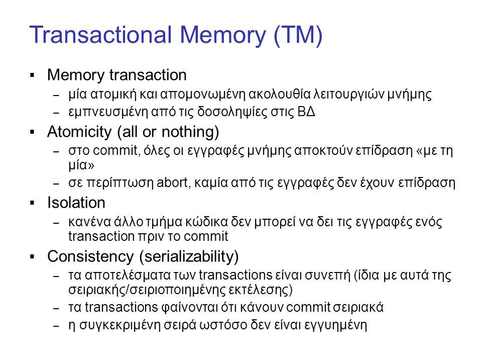 Transactional Memory (TM)  Memory transaction – μία ατομική και απομονωμένη ακολουθία λειτουργιών μνήμης – εμπνευσμένη από τις δοσοληψίες στις ΒΔ  Atomicity (all or nothing) – στο commit, όλες οι εγγραφές μνήμης αποκτούν επίδραση «με τη μία» – σε περίπτωση abort, καμία από τις εγγραφές δεν έχουν επίδραση  Isolation – κανένα άλλο τμήμα κώδικα δεν μπορεί να δει τις εγγραφές ενός transaction πριν το commit  Consistency (serializability) – τα αποτελέσματα των transactions είναι συνεπή (ίδια με αυτά της σειριακής/σειριοποιημένης εκτέλεσης) – τα transactions φαίνονται ότι κάνουν commit σειριακά – η συγκεκριμένη σειρά ωστόσο δεν είναι εγγυημένη