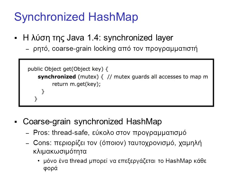 Synchronized HashMap  Η λύση της Java 1.4: synchronized layer – ρητό, coarse-grain locking από τον προγραμματιστή  Coarse-grain synchronized HashMap – Pros: thread-safe, εύκολο στον προγραμματισμό – Cons: περιορίζει τον (όποιον) ταυτοχρονισμό, χαμηλή κλιμακωσιμότητα μόνο ένα thread μπορεί να επεξεργάζεται το HashMap κάθε φορά