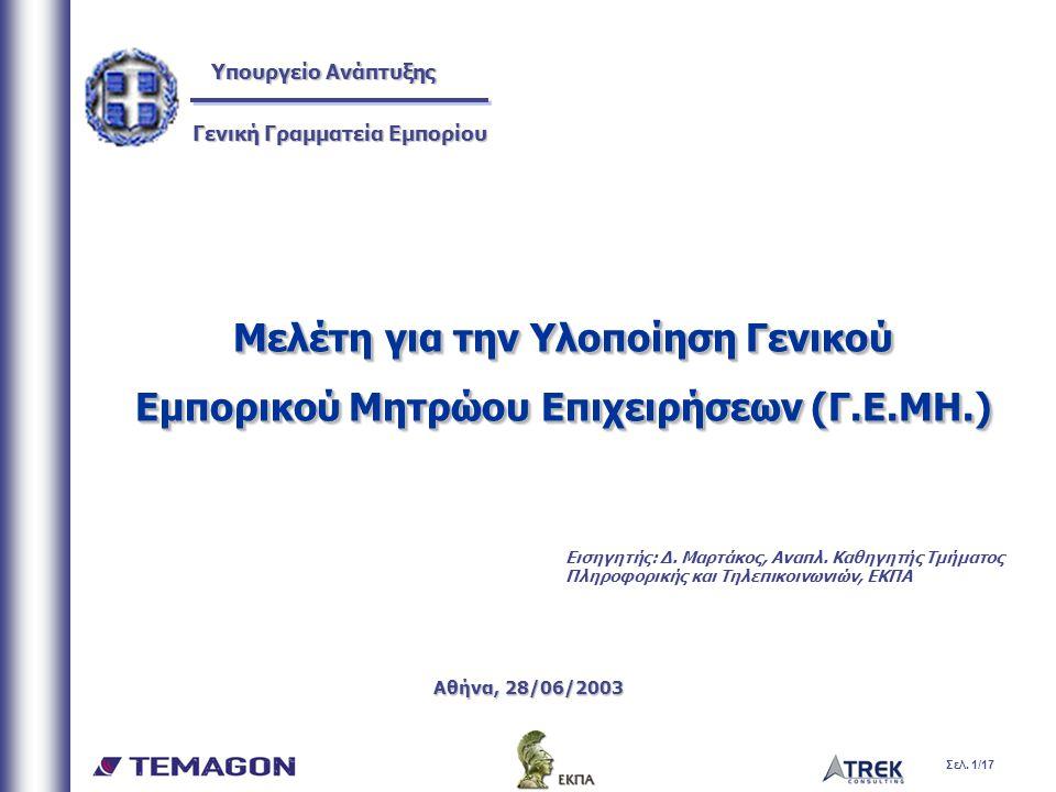 Σελ. 1/17 Μελέτη για την Υλοποίηση Γενικού Εμπορικού Μητρώου Επιχειρήσεων (Γ.Ε.ΜΗ.) Αθήνα, 28/06/2003 Μελέτη για την Υλοποίηση Γενικού Εμπορικού Μητρώ