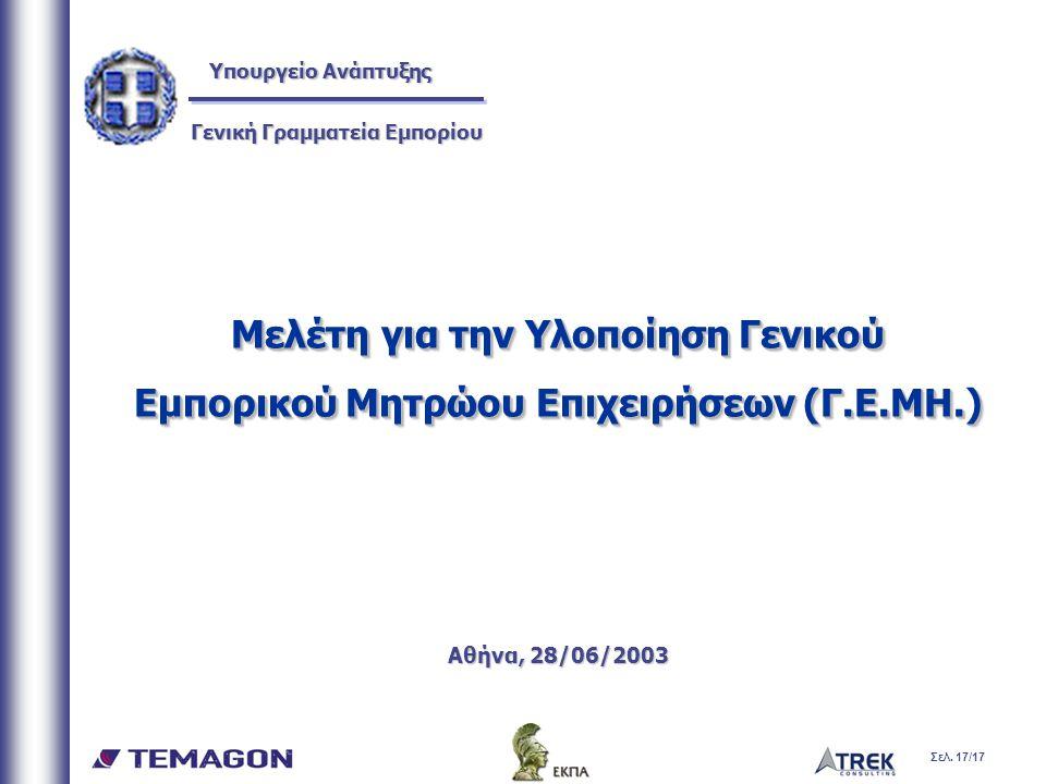 Σελ. 17/17 Μελέτη για την Υλοποίηση Γενικού Εμπορικού Μητρώου Επιχειρήσεων (Γ.Ε.ΜΗ.) Αθήνα, 28/06/2003 Μελέτη για την Υλοποίηση Γενικού Εμπορικού Μητρ