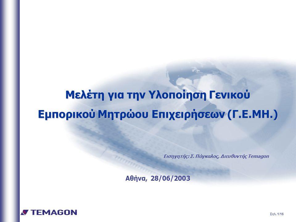 Σελ. 1/16 Μελέτη για την Υλοποίηση Γενικού Εμπορικού Μητρώου Επιχειρήσεων (Γ.Ε.ΜΗ.) Αθήνα, 28/06/2003 Εισηγητής: Σ. Πάγκαλος, Διευθυντής Temagon