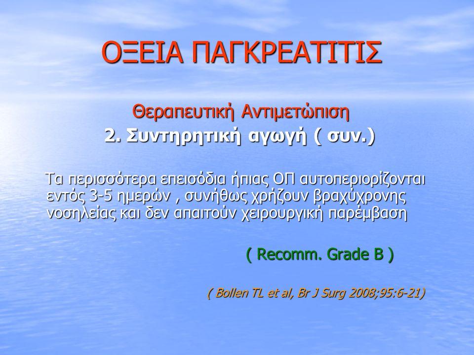 ΟΞΕΙΑ ΠΑΓΚΡΕΑΤΙΤΙΣ ΟΞΕΙΑ ΠΑΓΚΡΕΑΤΙΤΙΣ Θεραπευτική Αντιμετώπιση Θεραπευτική Αντιμετώπιση 2. Συντηρητική αγωγή ( συν.) 2. Συντηρητική αγωγή ( συν.) Τα π