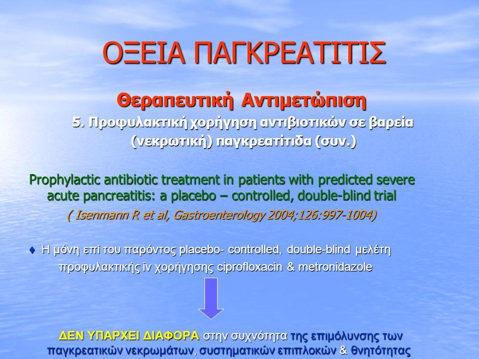 ΟΞΕΙΑ ΠΑΓΚΡΕΑΤΙΤΙΣ ΟΞΕΙΑ ΠΑΓΚΡΕΑΤΙΤΙΣ Θεραπευτική Αντιμετώπιση Θεραπευτική Αντιμετώπιση 5. Προφυλακτική χορήγηση αντιβιοτικών σε βαρεία 5. Προφυλακτικ