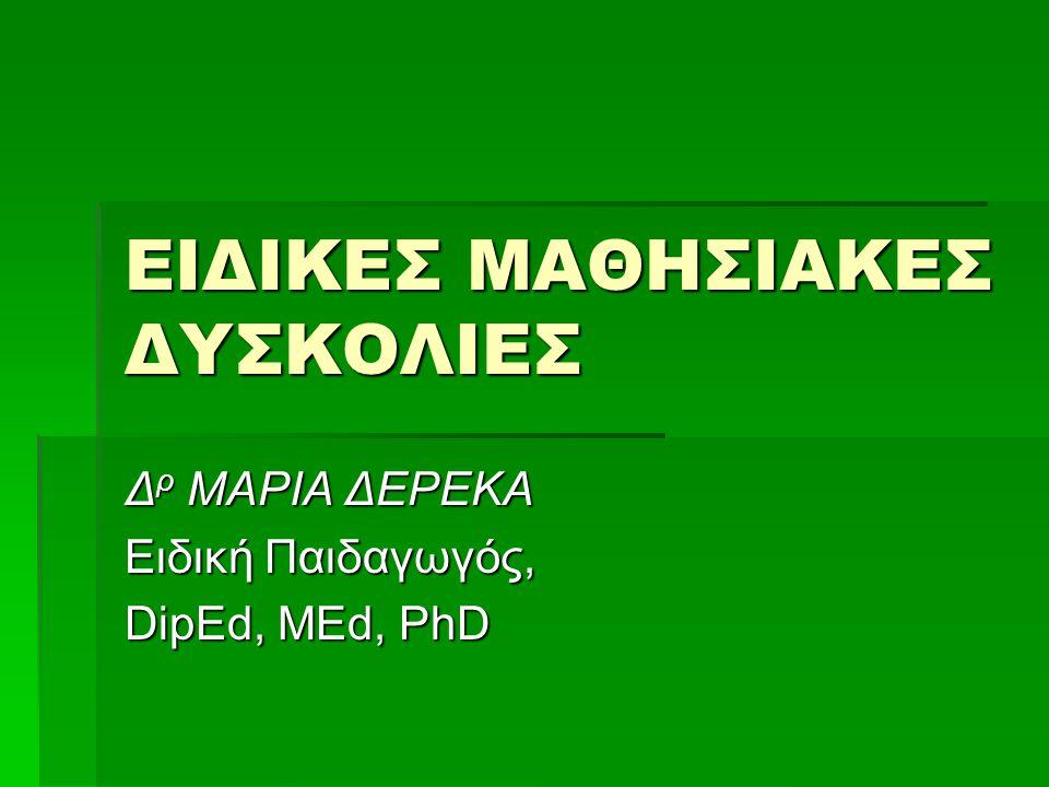 ΕΙΔΙΚΕΣ ΜΑΘΗΣΙΑΚΕΣ ΔΥΣΚΟΛΙΕΣ Δ ρ ΜΑΡΙΑ ΔΕΡΕΚΑ Ειδική Παιδαγωγός, DipEd, MEd, PhD
