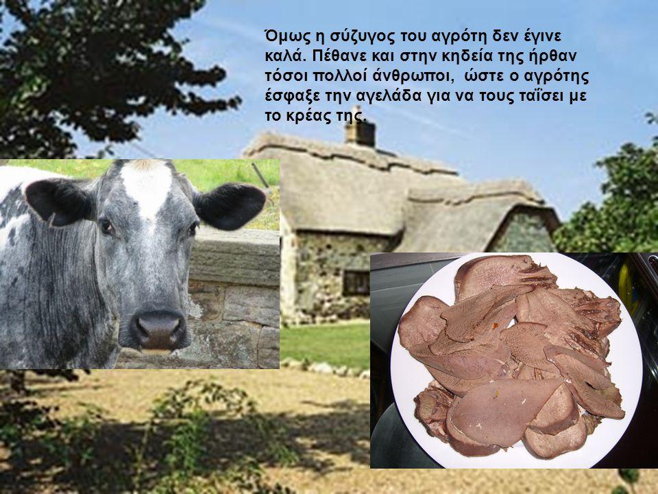 Όμως η σύζυγος του αγρότη δεν έγινε καλά. Πέθανε και στην κηδεία της ήρθαν τόσοι πολλοί άνθρωποι, ώστε ο αγρότης έσφαξε την αγελάδα για να τους ταΐσει
