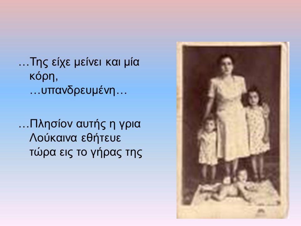 …Της είχε μείνει και μία κόρη, …υπανδρευμένη… …Πλησίον αυτής η γρια Λούκαινα εθήτευε τώρα εις το γήρας της