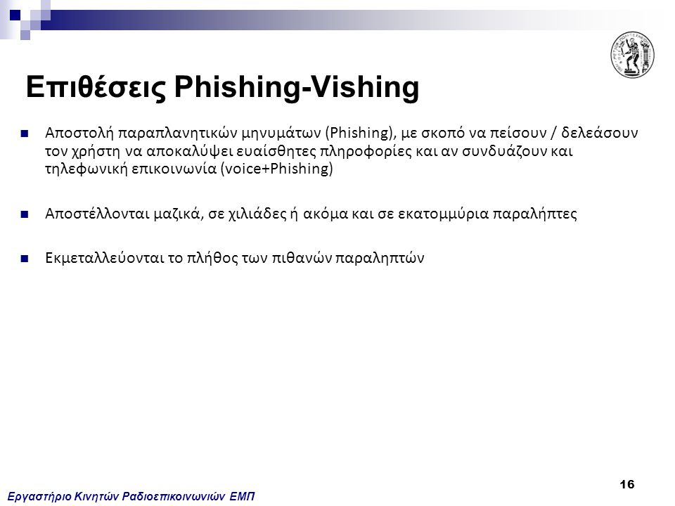 Εργαστήριο Κινητών Ραδιοεπικοινωνιών ΕΜΠ 16 Επιθέσεις Phishing-Vishing Αποστολή παραπλανητικών μηνυμάτων (Phishing), με σκοπό να πείσουν / δελεάσουν τ