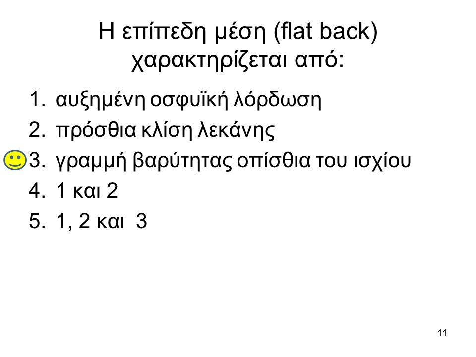 11 Η επίπεδη μέση (flat back) χαρακτηρίζεται από: 1.αυξημένη οσφυϊκή λόρδωση 2.πρόσθια κλίση λεκάνης 3.γραμμή βαρύτητας οπίσθια του ισχίου 4.1 και 2 5.1, 2 και 3