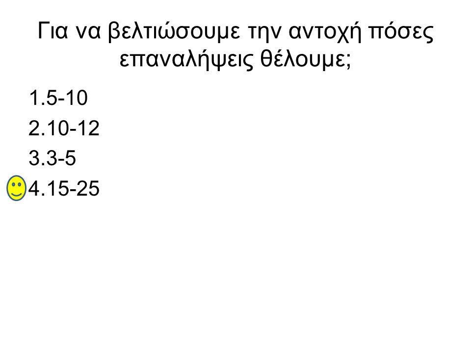 Για να βελτιώσουμε την αντοχή πόσες επαναλήψεις θέλουμε; 1.5-10 2.10-12 3.3-5 4.15-25