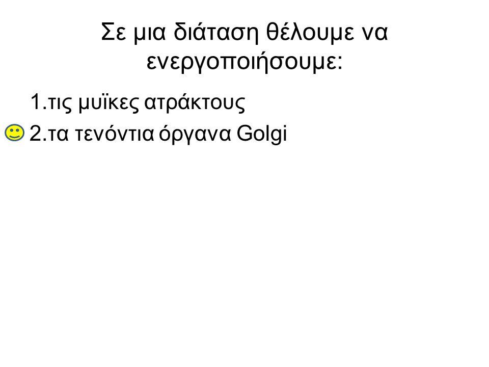 Σε μια διάταση θέλουμε να ενεργοποιήσουμε: 1.τις μυϊκες ατράκτους 2.τα τενόντια όργανα Golgi