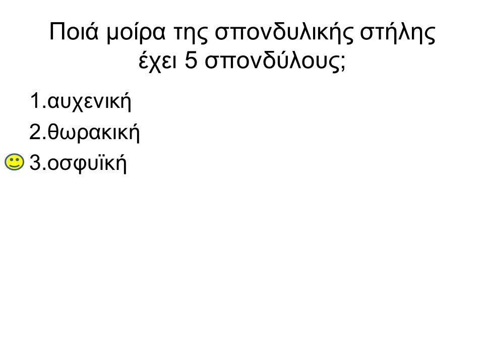Ποιά μοίρα της σπονδυλικής στήλης έχει 5 σπονδύλους; 1.αυχενική 2.θωρακική 3.οσφυϊκή
